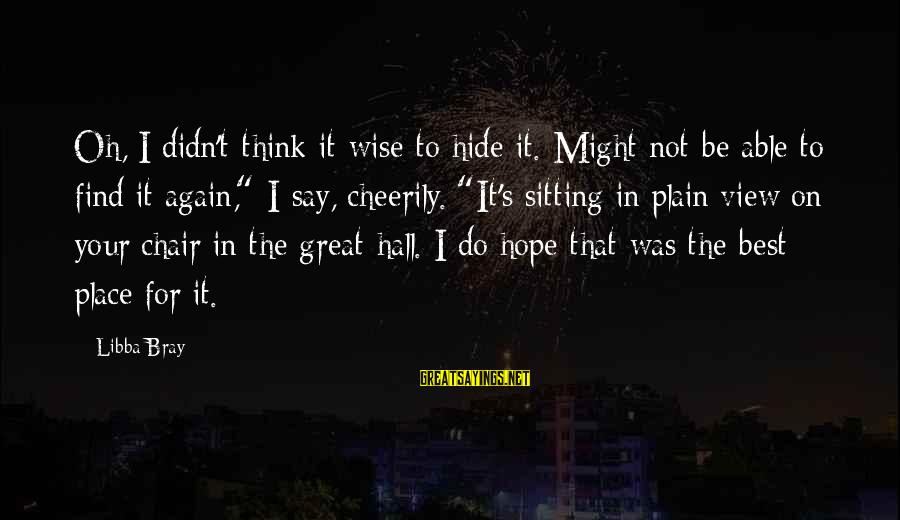 Libba Bray Sayings By Libba Bray: Oh, I didn't think it wise to hide it. Might not be able to find