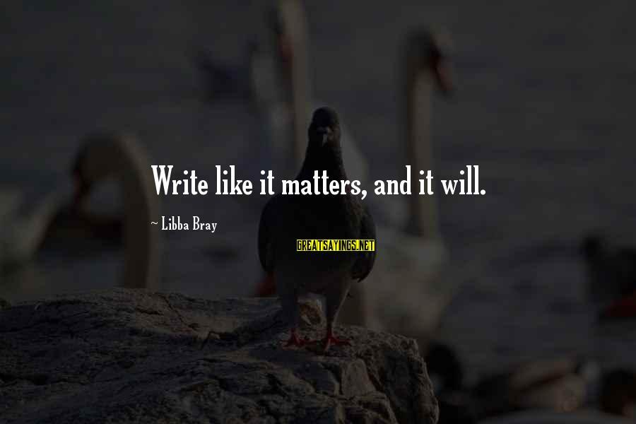 Libba Bray Sayings By Libba Bray: Write like it matters, and it will.