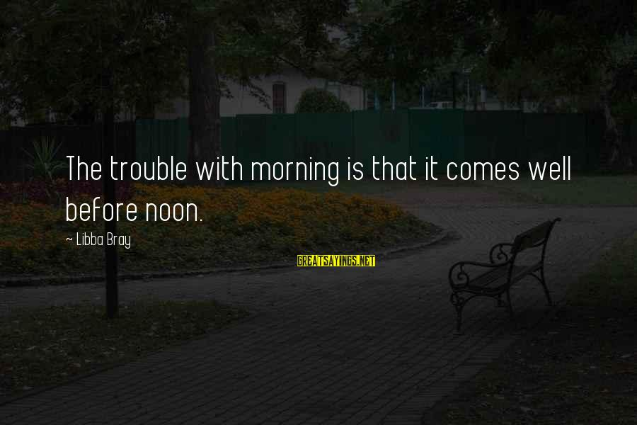 Libba Bray Sayings By Libba Bray: The trouble with morning is that it comes well before noon.