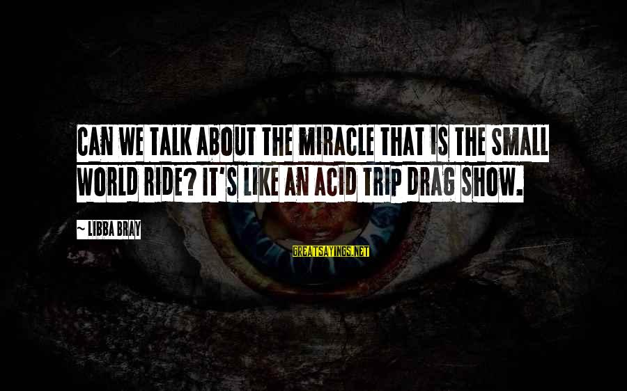 Libba Bray Sayings By Libba Bray: Can we talk about the miracle that is the Small World ride? It's like an