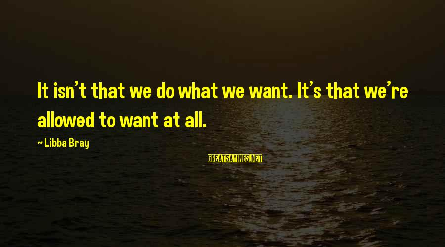 Libba Bray Sayings By Libba Bray: It isn't that we do what we want. It's that we're allowed to want at