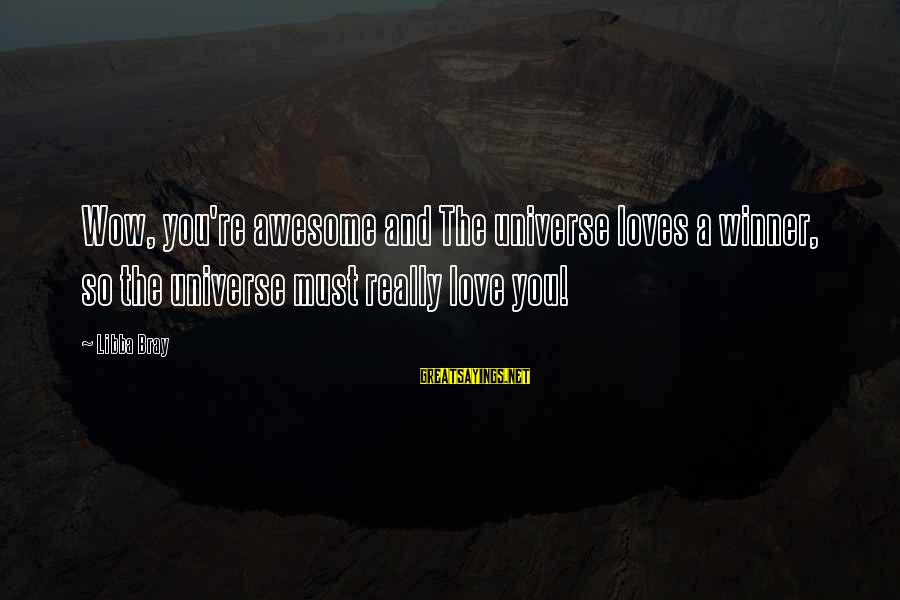 Libba Bray Sayings By Libba Bray: Wow, you're awesome and The universe loves a winner, so the universe must really love