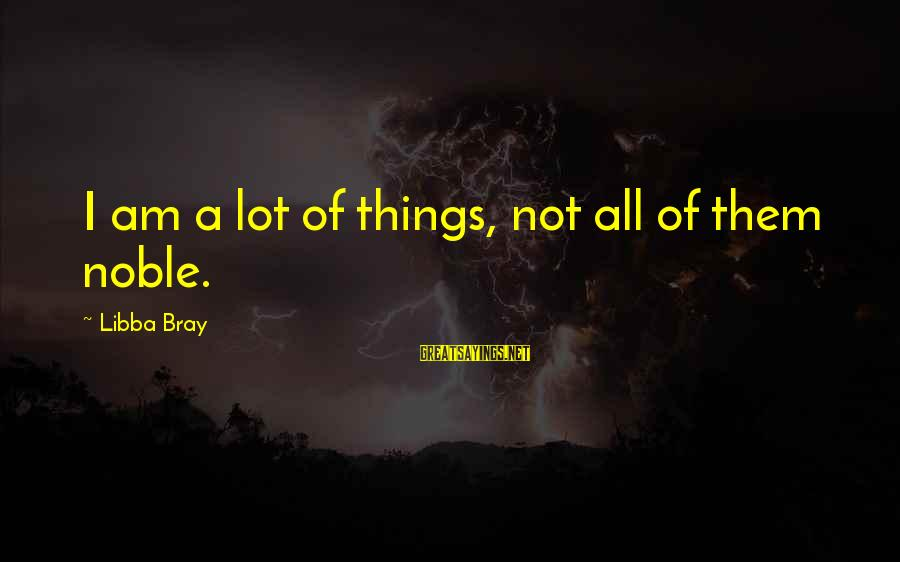 Libba Bray Sayings By Libba Bray: I am a lot of things, not all of them noble.