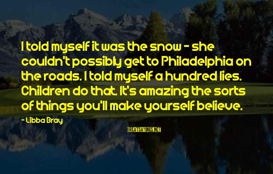 Libba Bray Sayings By Libba Bray: I told myself it was the snow - she couldn't possibly get to Philadelphia on