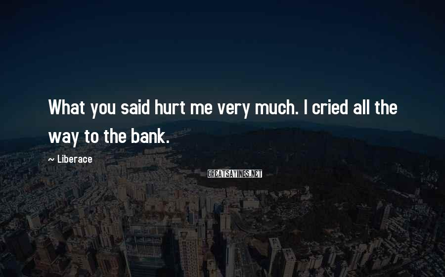 Liberace Sayings: What you said hurt me very much. I cried all the way to the bank.