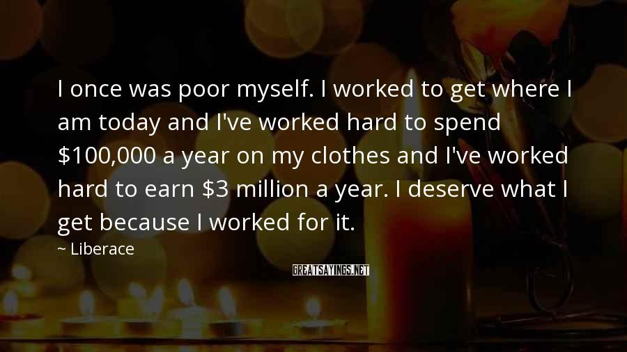 Liberace Sayings: I once was poor myself. I worked to get where I am today and I've