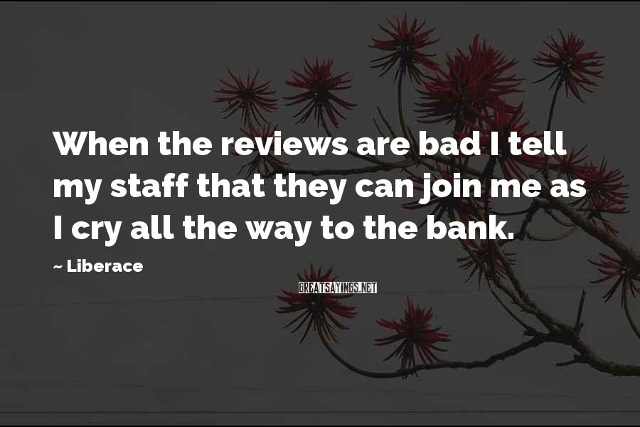 Liberace Sayings: When the reviews are bad I tell my staff that they can join me as