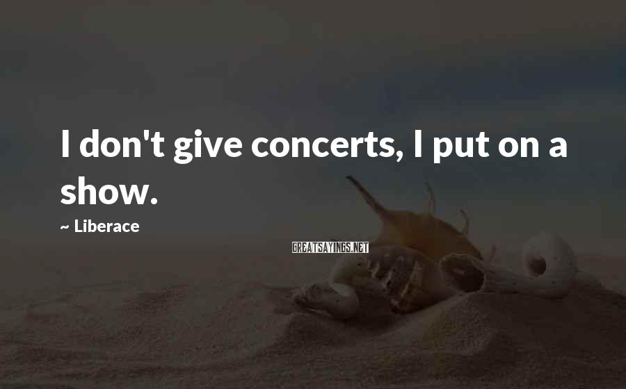 Liberace Sayings: I don't give concerts, I put on a show.