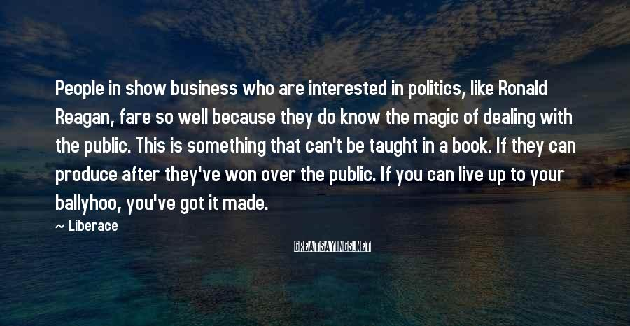 Liberace Sayings: People in show business who are interested in politics, like Ronald Reagan, fare so well
