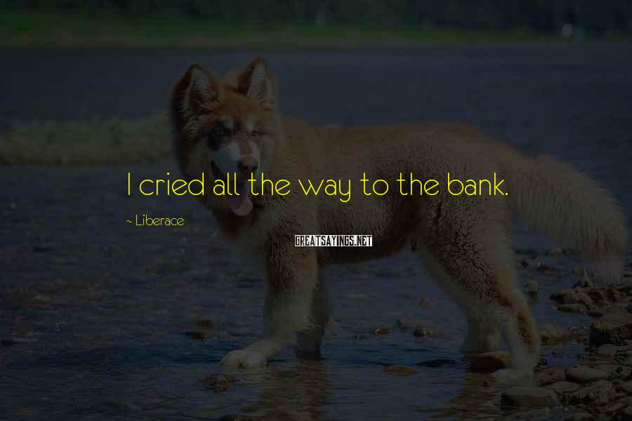 Liberace Sayings: I cried all the way to the bank.
