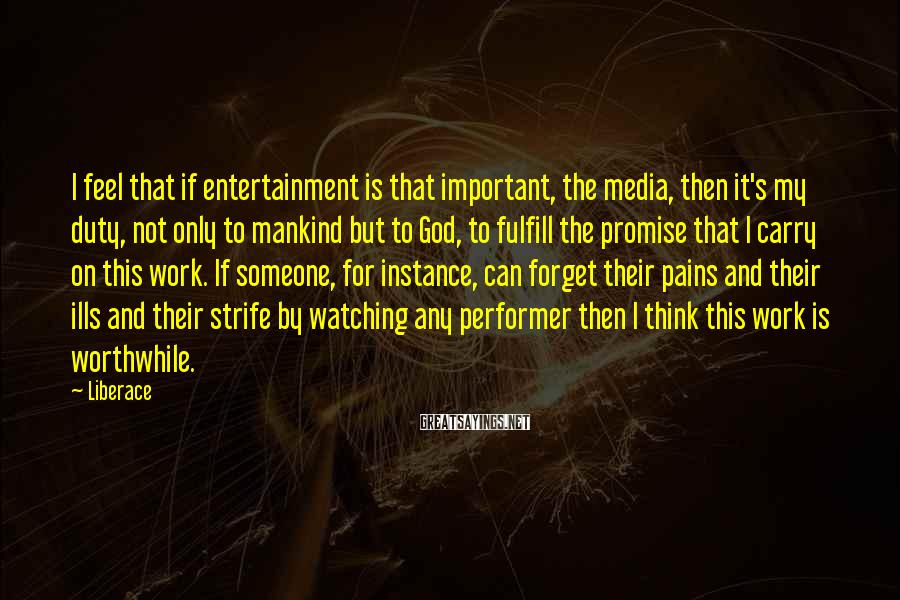 Liberace Sayings: I feel that if entertainment is that important, the media, then it's my duty, not