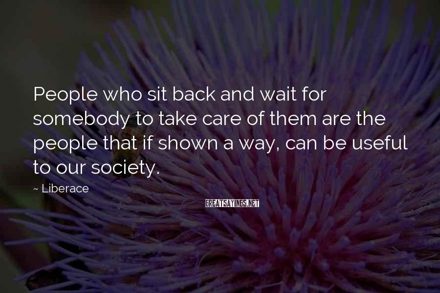 Liberace Sayings: People who sit back and wait for somebody to take care of them are the