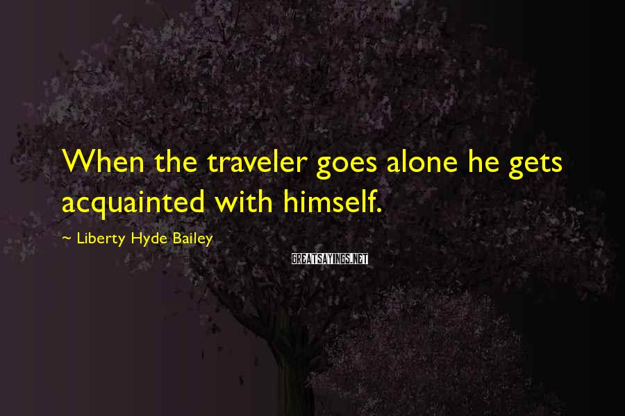 Liberty Hyde Bailey Sayings: When the traveler goes alone he gets acquainted with himself.