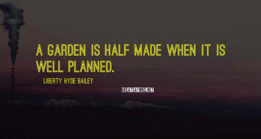 Liberty Hyde Bailey Sayings: A garden is half made when it is well planned.