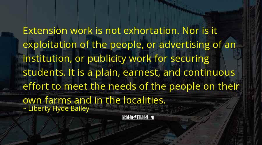 Liberty Hyde Bailey Sayings: Extension work is not exhortation. Nor is it exploitation of the people, or advertising of
