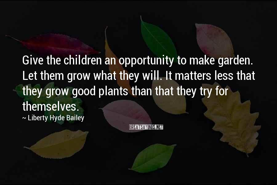 Liberty Hyde Bailey Sayings: Give the children an opportunity to make garden. Let them grow what they will. It