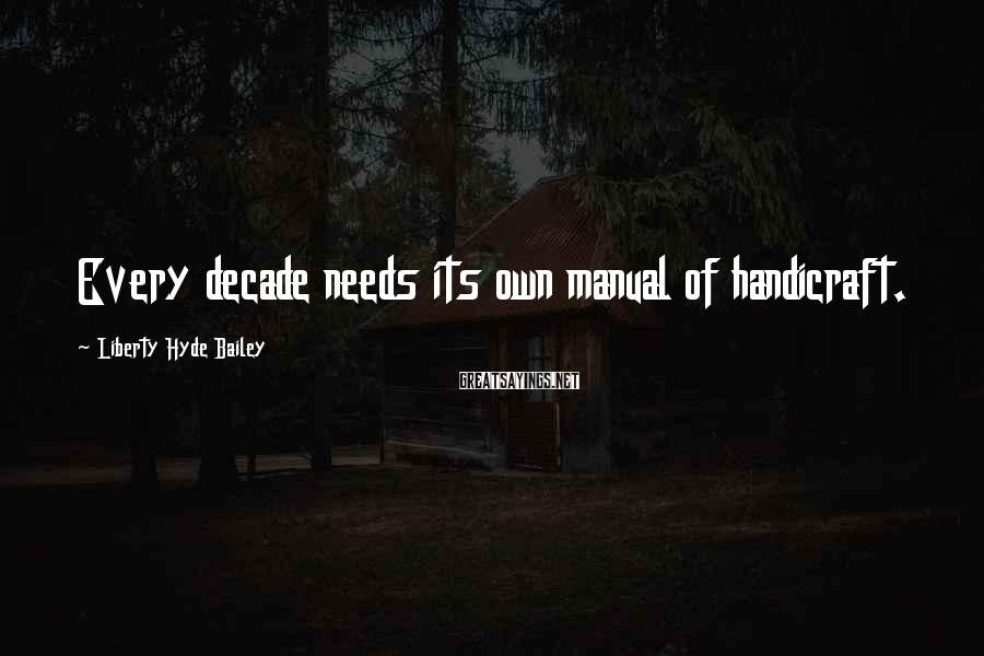 Liberty Hyde Bailey Sayings: Every decade needs its own manual of handicraft.