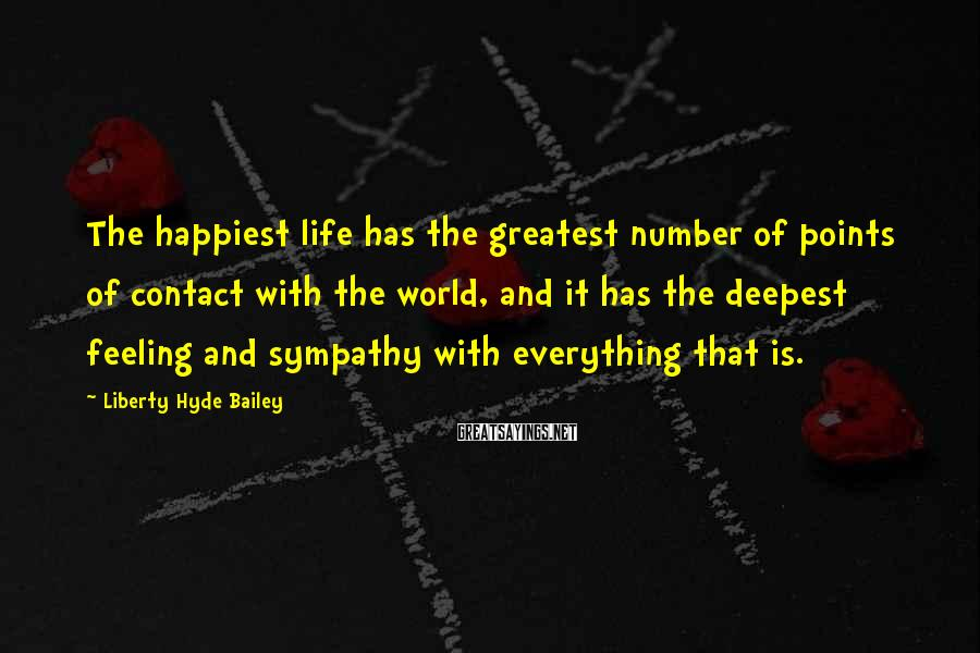 Liberty Hyde Bailey Sayings: The happiest life has the greatest number of points of contact with the world, and