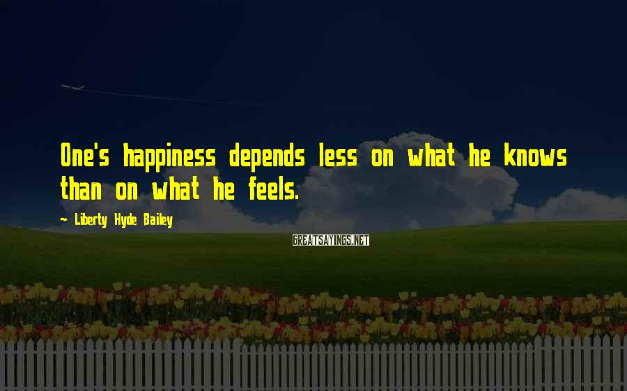 Liberty Hyde Bailey Sayings: One's happiness depends less on what he knows than on what he feels.
