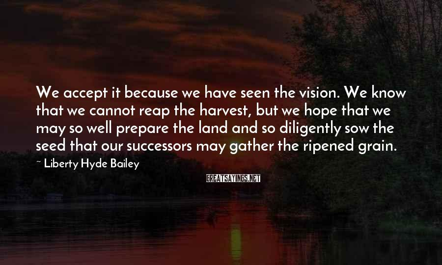 Liberty Hyde Bailey Sayings: We accept it because we have seen the vision. We know that we cannot reap