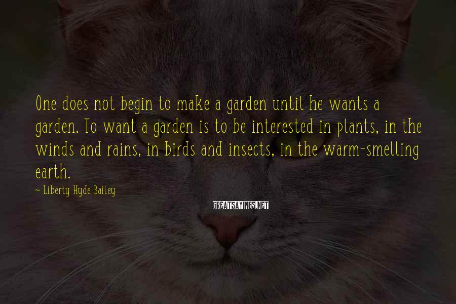 Liberty Hyde Bailey Sayings: One does not begin to make a garden until he wants a garden. To want