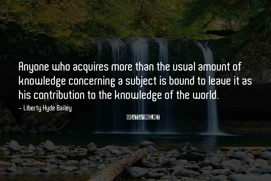 Liberty Hyde Bailey Sayings: Anyone who acquires more than the usual amount of knowledge concerning a subject is bound