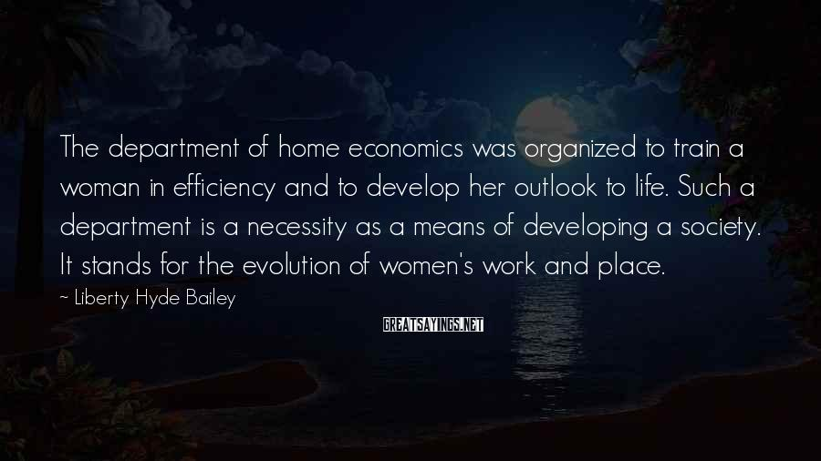 Liberty Hyde Bailey Sayings: The department of home economics was organized to train a woman in efficiency and to