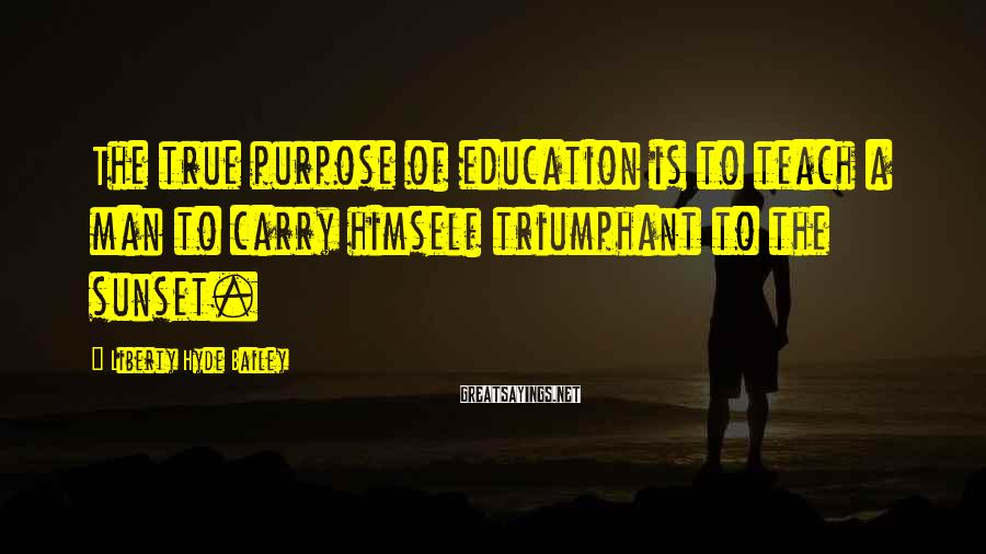 Liberty Hyde Bailey Sayings: The true purpose of education is to teach a man to carry himself triumphant to