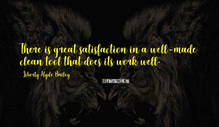 Liberty Hyde Bailey Sayings: There is great satisfaction in a well-made clean tool that does its work well.