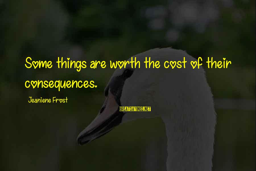 Library Bulletin Board Sayings By Jeaniene Frost: Some things are worth the cost of their consequences.