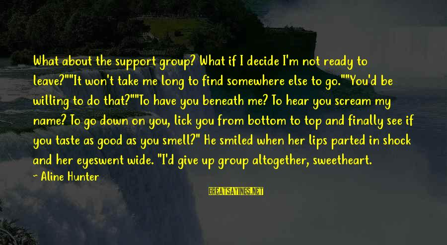 "Lick You Sayings By Aline Hunter: What about the support group? What if I decide I'm not ready to leave?""""It won't"
