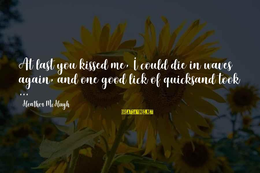 Lick You Sayings By Heather McHugh: At last you kissed me, I could die in waves again, and one good lick
