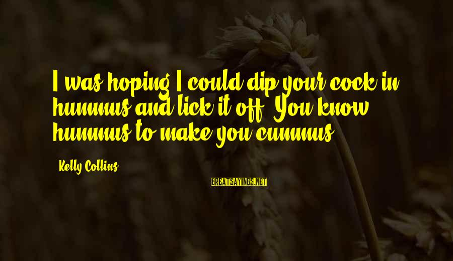 Lick You Sayings By Kelly Collins: I was hoping I could dip your cock in hummus and lick it off. You