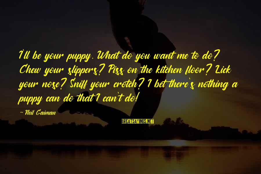 Lick You Sayings By Neil Gaiman: I'll be your puppy. What do you want me to do? Chew your slippers? Piss