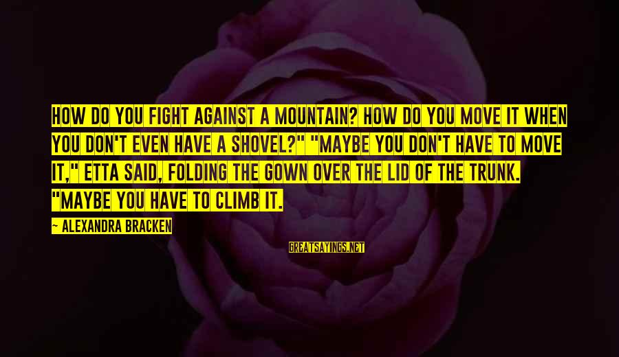 Lid Sayings By Alexandra Bracken: How do you fight against a mountain? How do you move it when you don't