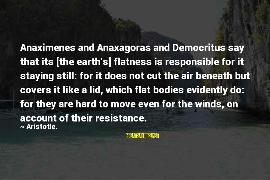 Lid Sayings By Aristotle.: Anaximenes and Anaxagoras and Democritus say that its [the earth's] flatness is responsible for it