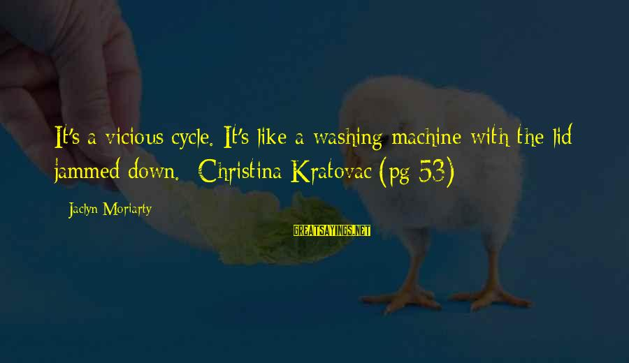 Lid Sayings By Jaclyn Moriarty: It's a vicious cycle. It's like a washing machine with the lid jammed down. -Christina