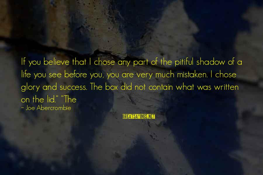 Lid Sayings By Joe Abercrombie: If you believe that I chose any part of the pitiful shadow of a life