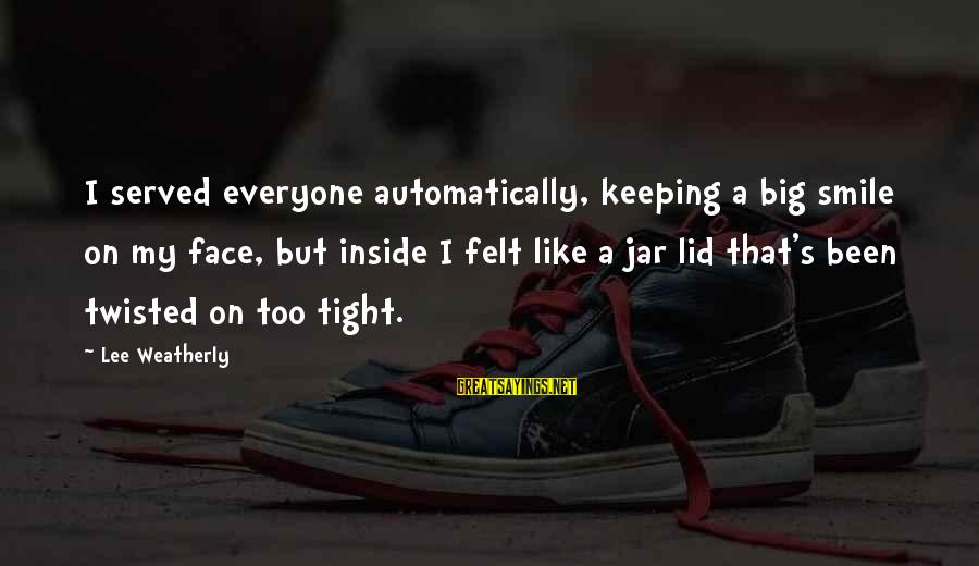 Lid Sayings By Lee Weatherly: I served everyone automatically, keeping a big smile on my face, but inside I felt