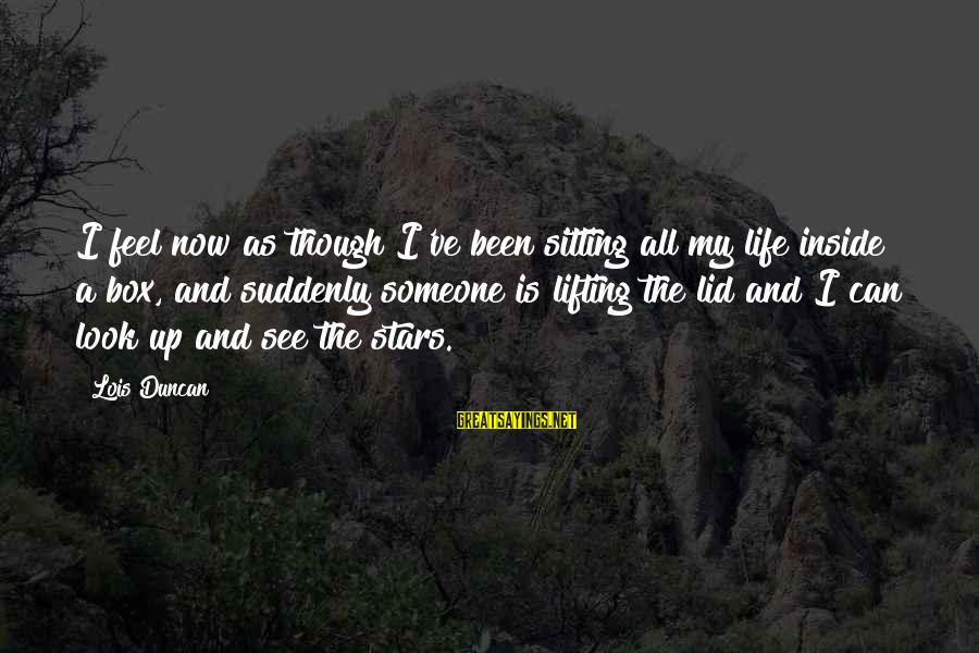 Lid Sayings By Lois Duncan: I feel now as though I've been sitting all my life inside a box, and