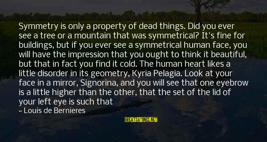 Lid Sayings By Louis De Bernieres: Symmetry is only a property of dead things. Did you ever see a tree or