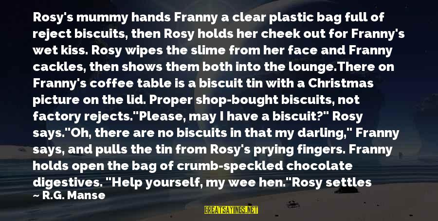 Lid Sayings By R.G. Manse: Rosy's mummy hands Franny a clear plastic bag full of reject biscuits, then Rosy holds