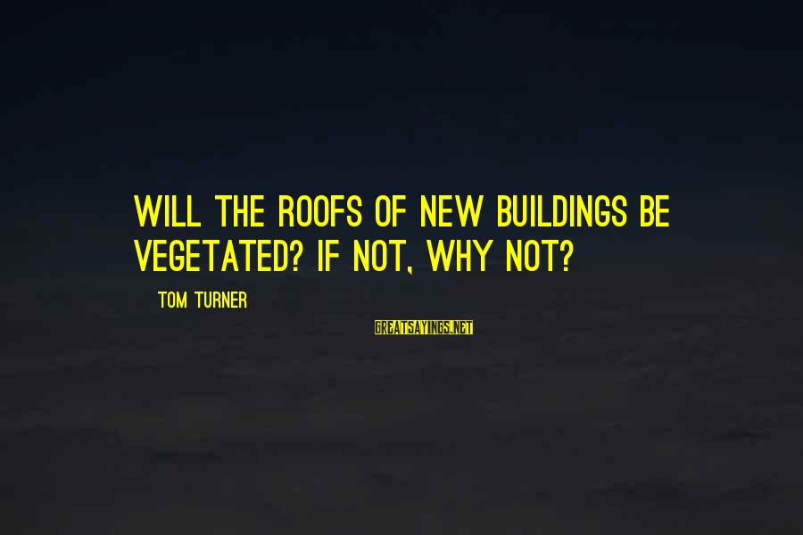 Lid Sayings By Tom Turner: Will the roofs of new buildings be vegetated? If not, why not?