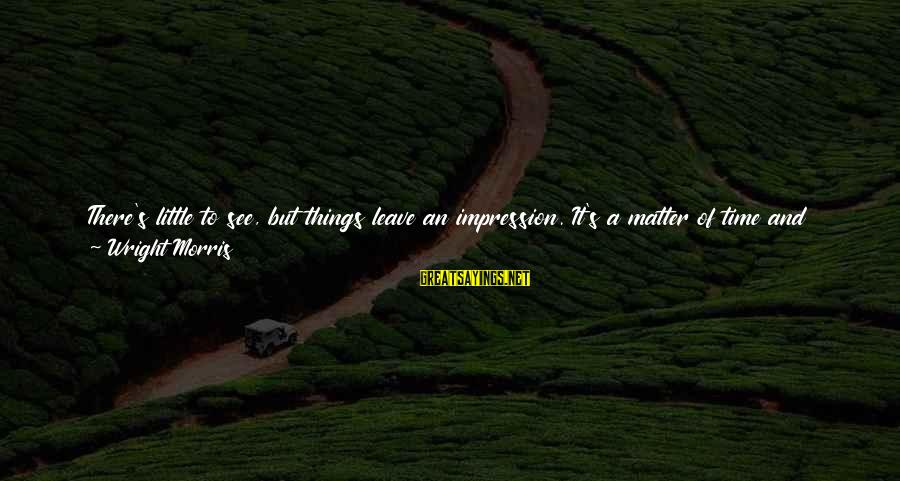 Lid Sayings By Wright Morris: There's little to see, but things leave an impression. It's a matter of time and