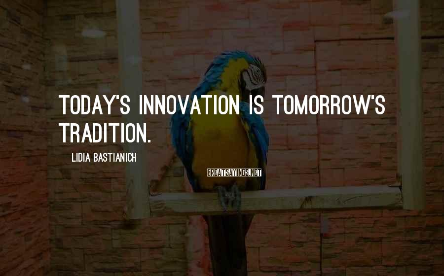 Lidia Bastianich Sayings: Today's innovation is tomorrow's tradition.