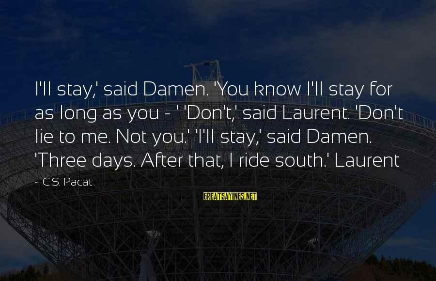 Lie Sayings By C.S. Pacat: I'll stay,' said Damen. 'You know I'll stay for as long as you - '
