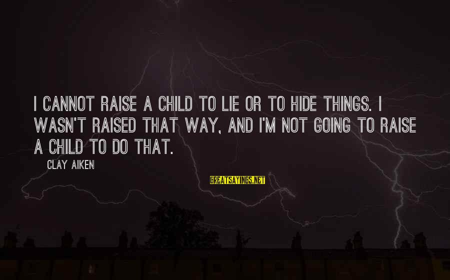 Lie Sayings By Clay Aiken: I cannot raise a child to lie or to hide things. I wasn't raised that