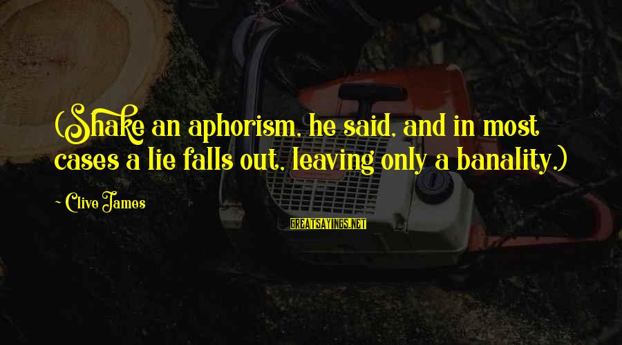 Lie Sayings By Clive James: (Shake an aphorism, he said, and in most cases a lie falls out, leaving only