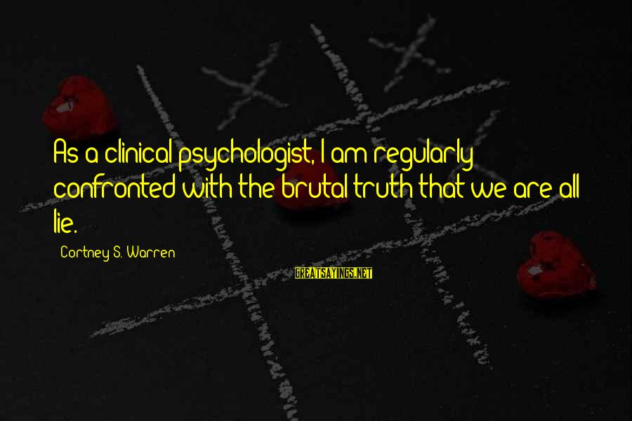 Lie Sayings By Cortney S. Warren: As a clinical psychologist, I am regularly confronted with the brutal truth that we are