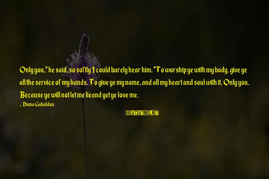 """Lie Sayings By Diana Gabaldon: Only you,"""" he said, so softly I could barely hear him. """"To worship ye with"""